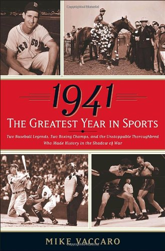 9780385517959: 1941 -- The Greatest Year In Sports: Two Baseball Legends, Two Boxing Champs, and the Unstoppable Thoroughbred Who Made History in the Shadow of War