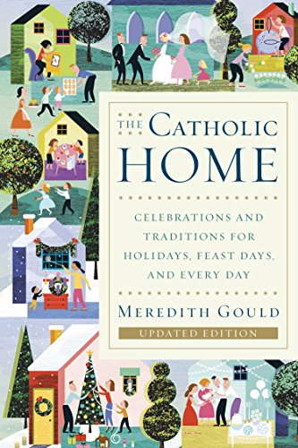 The Catholic Home: Celebrations and Traditions for Holidays, Feast Days, and Every Day: Gould, ...