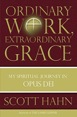 Ordinary Work, Extraordinary Grace: My Spiritual Journey in Opus Dei: Scott Hahn