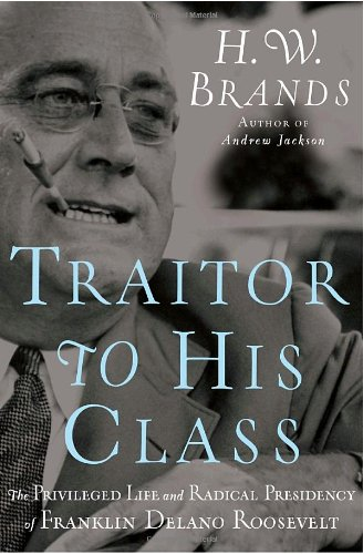 Traitor to His Class: The Privileged Life and Radical Presidency of Franklin Delano Roosevelt: ...