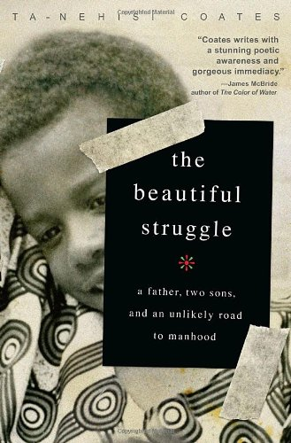 The Beautiful Struggle: A Father, Two Sons, and an Unlikely Road to Manhood: Coates, Ta-Nehisi
