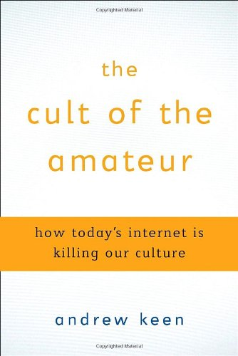 9780385520805: The Cult of the Amateur: How Today's Internet is Killing Our Culture