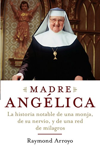 9780385521161: Madre Angelica/ Mother Angelica: La extraordinaria historia de una monja, su valor y una cadena de milagros/ The Remarkable Story of a Nun, Her Nerve, And A Network of Miracles
