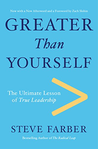 Greater Than Yourself: The Ultimate Lesson of True Leadership: Farber, Steve