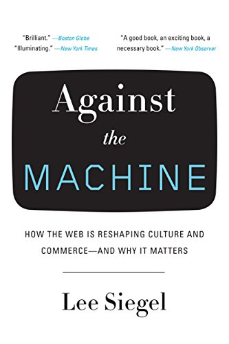 Against the Machine: How the Web Is Reshaping Culture and Commerce -- and Why It Matters: Siegel, ...