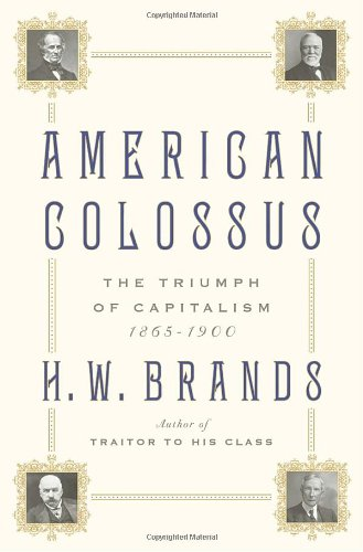 American Colossus: The Triumph of Capitalism, 1865-1900: Brands, H. W.