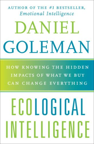 Ecological Intelligence: How Knowing the Hidden Impacts: Daniel Goleman