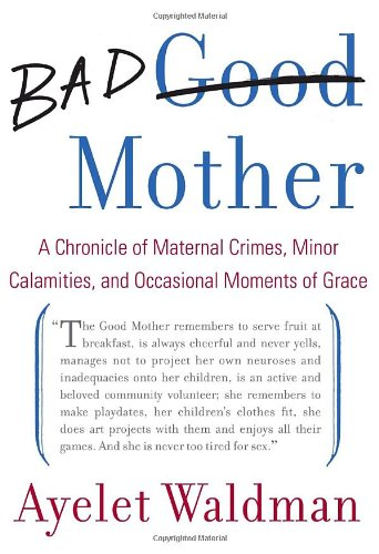 9780385527934: Bad Mother: A Chronicle of Maternal Crimes, Minor Calamities, and Occasional Moments of Grace