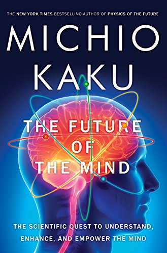 The Future of the Mind: The Scientific Quest to Understand, Enhance, and Empower the Mind: Kaku, ...