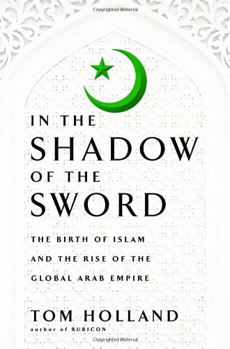 9780385531351: In the Shadow of the Sword: The Birth of Islam and the Rise of the Global Arab Empire