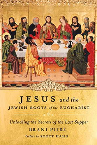 Jesus and the Jewish Roots of the Eucharist: Unlocking the Secrets of the Last Supper: Brant Pitre