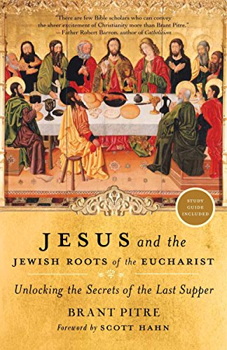 Jesus and the Jewish Roots of the Eucharist: Unlocking the Secrets of the Last Supper: Pitre, ...