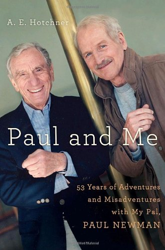 Paul and Me: 53 Years of Adventures and Misadventures with My Pal Paul Newman: Hotchner, A. E.