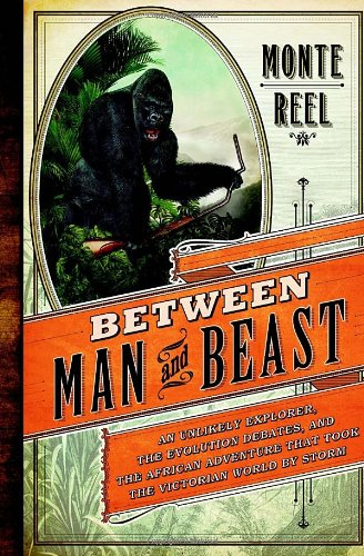 BETWEEN MAN AND BEAST An Unlikely Explorer, The Evolution Debates, and The African Adventures Tha...