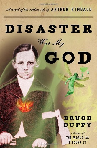 9780385534369: Disaster Was My God: A Novel of the Outlaw Life of Arthur Rimbaud