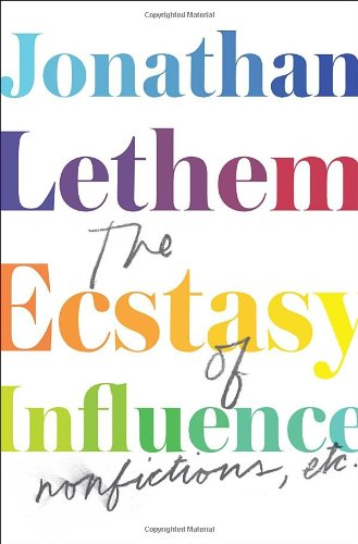 The Ecstasy of Influence: Nonfictions, Etc.: Lethem, Jonathan