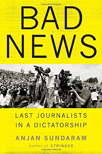 Bad News: Last Journalists in a Dictatorship: Sundaram, Anjan