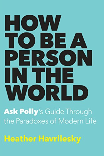 9780385540391: How to Be a Person in the World: Ask Polly's Guide Through the Paradoxes of Modern Life