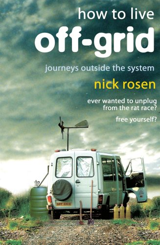 How to Live Off-Grid: Journeys Outside the: Rosen, Nick