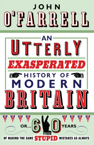 9780385616225: An Utterly Exasperated History of Modern Britain: or Sixty Years of Making the Same Stupid Mistakes as Always