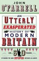 9780385616232: An Utterly Exasperated History of Modern Britain: Or Sixty Years of Making the Same Stupid Mistakes as Always