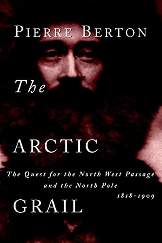 The Arctic Grail: The Quest for the North West Passage and the North Pole, 1818-1909: Pierre Berton