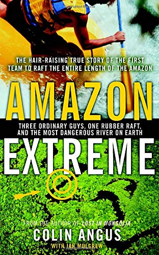 9780385660099: Amazon Extreme : Three Ordinary Guys One Rubber Raft and the Most Dangerous River on Earth