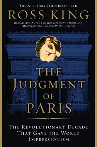 The Judgment of Paris: The Revolutionary Decade That Gave the World Impressionism: Ross King