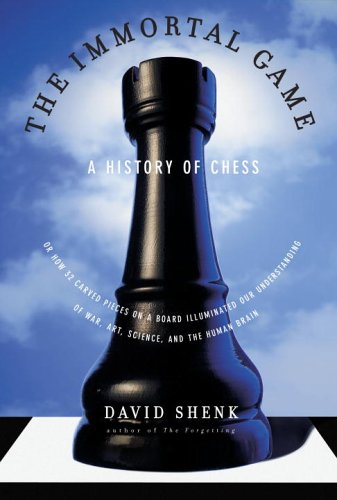 The Immortal Game: A History of Chess, or How 32 Carved Pieces on a Board Illuminated Our Understanding of War, Art, Science and the Human Brain (0385662262) by David Shenk
