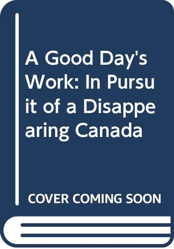 9780385665070: A Good Day's Work: In Pursuit of a Disappearing Canada
