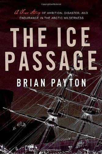 9780385665322: The Ice Passage: A True Story of Ambition, Disaster, and Endurance in the Arctic Wilderness