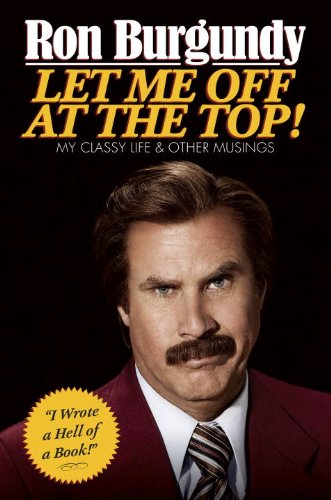 9780385682183: ({LET ME OFF AT THE TOP!: MY CLASSY LIFE AND OTHER MUSINGS}) [{ By (author) Ron Burgundy }] on [November, 2013]