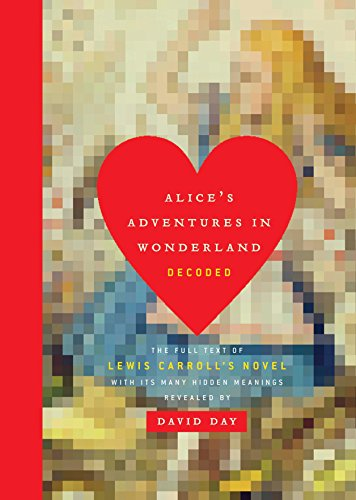Alice's Adventures in Wonderland Decoded: The Full Text of Lewis Carroll's Novel with its Many Hidden Meanings Revealed
