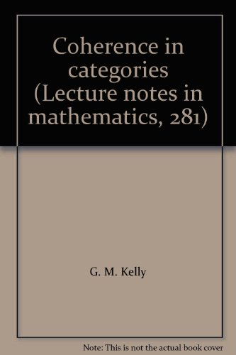 Coherence in Categories [Lecture Notes in Mathematics, 281]: Kelly, G.M.; M. Laplaza; G. Lewis & S....