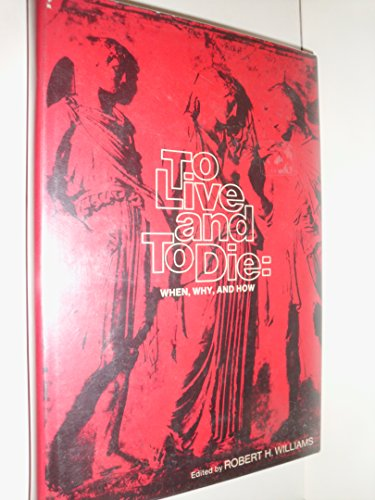 To Live and to Die When, Why and How: Williams, Robert H. , editor