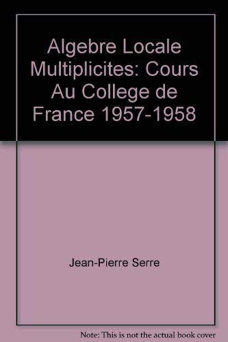 Algebre locale, multiplicites: Cours au College de France, 1957-1958 (Lecture notes in mathematics ...