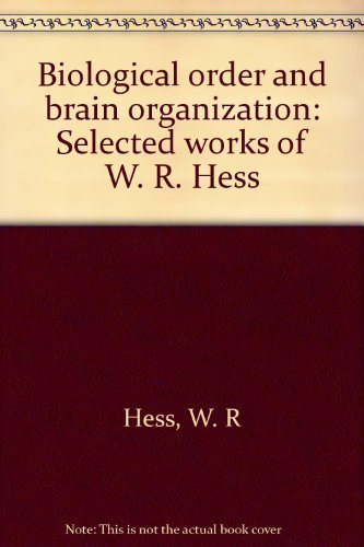 Biological Order and Brain Organization: Selected Works of W. R. Hess: Hess, W. R