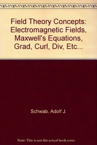 Field Theory Concepts: Electromagnetic Fields, Maxwell's Equations,: Schwab, Adolf J.