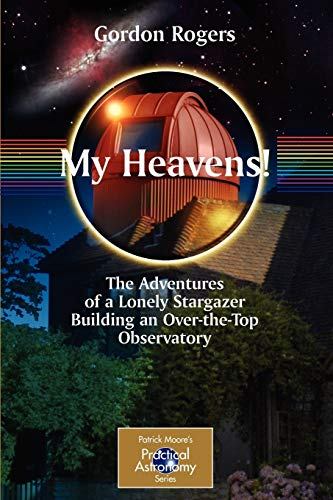 9780387737812: My Heavens!: The Adventures of a Lonely Stargazer Building an Over-the-Top Observatory (The Patrick Moore Practical Astronomy Series)