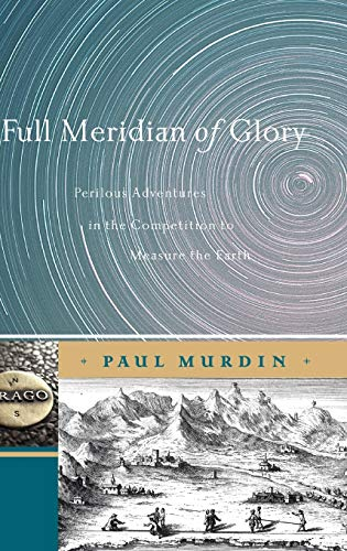 9780387755335: Full Meridian of Glory: Perilous Adventures in the Competition to Measure the Earth