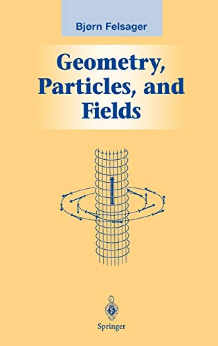 Geometry, Particles, and Fields (Graduate Texts in: Felsager, Bjoern