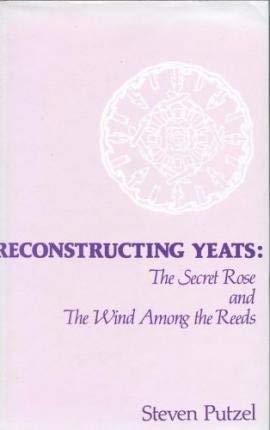 Reconstructing Yeats: The Secret Rose and The: Putzel, Steven