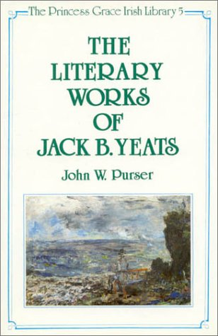 The Literary Works of Jack B. Yeats (The Princess Grace Irish Library Series 5): Purser, John W.