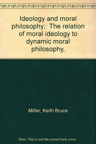 Ideology and Moral Philosophy: The Relation of Moral Ideology to Dynamic Moral Philosophy: Miller, ...