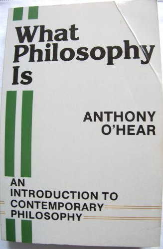 What Philosophy Is: an introduction to Contemporary Philosophy: Anthony O'Hear