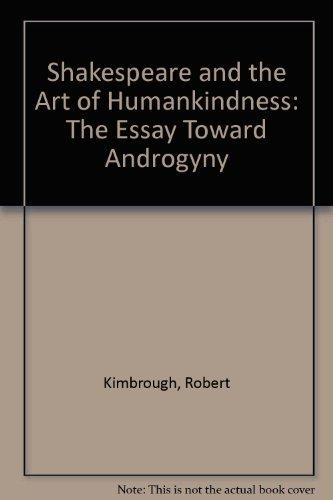 Shakespeare and the Art of Humankindness: the essay toward androgyny.: Robert Kimbrough.
