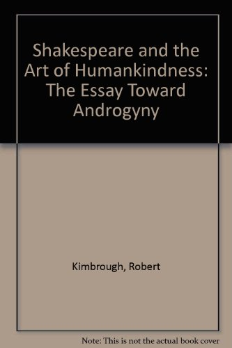 Shakespeare and the Art of Humankindness: The Essay Toward Androgyny: Kimbrough, Robert