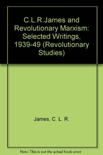 C.L.R. James and Revolutionary Marxism: Selected Writings of C.L.R. James 1939-1949 (Revolutionary ...