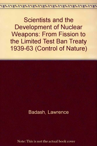 9780391038738: Scientists and the Development of Nuclear Weapons: from Fission to the Limited Test Ban Treaty 1939-1963: The Control of Nature (Control of Nature S)