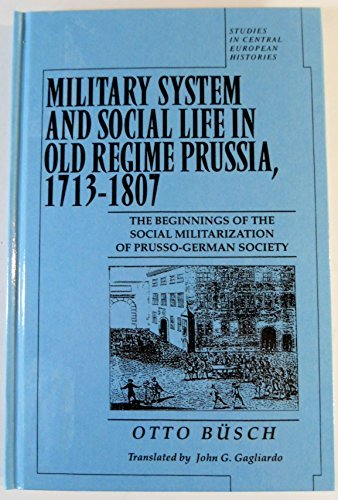 9780391039841: Military System and Social Life in Old Regime Prussia, 1713-1807: The Beginnings of the Social Militarization of Prusso-German Society (Studies in Central European Histories)